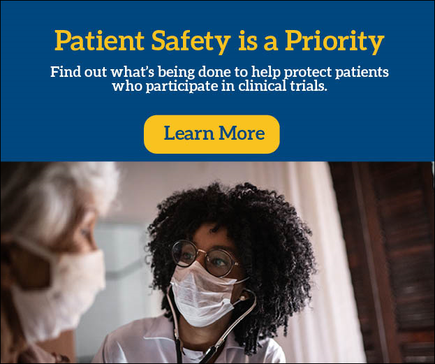 Patient Safety is a Priority. Click to learn what is being done to protect patients in clinical trials